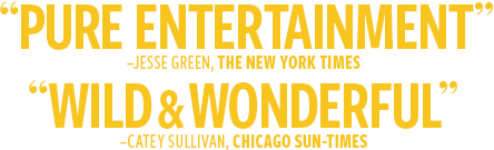 Pure Entertainment -The New York Times / Wild & Wonderful -Chicago Sun-Times